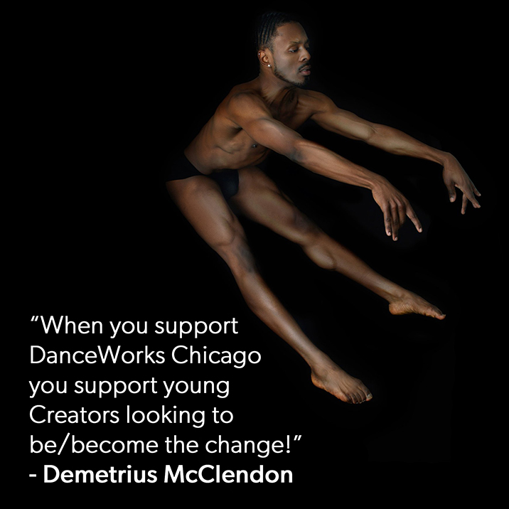 When you support DanceWorks Chicago, you support young Creators looking to be/become the change! - Demetrius McClendon